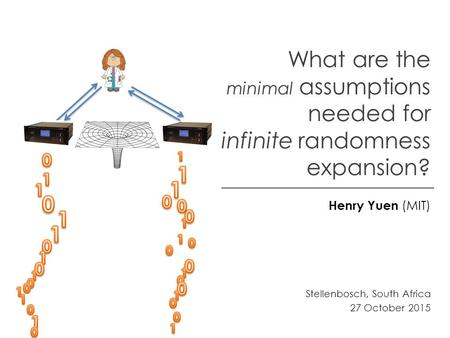 What are the minimal assumptions needed for infinite randomness expansion? Henry Yuen (MIT) Stellenbosch, South Africa 27 October 2015.