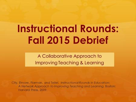 Instructional Rounds: Fall 2015 Debrief A Collaborative Approach to Improving Teaching & Learning City, Elmore, Fiarman, and Teitel. Instructional Rounds.