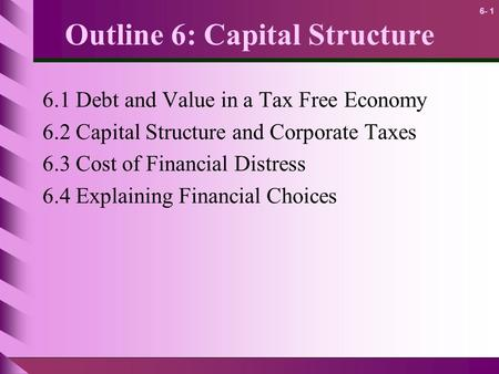 6- 1 Outline 6: Capital Structure 6.1 Debt and Value in a Tax Free Economy 6.2 Capital Structure and Corporate Taxes 6.3 Cost of Financial Distress 6.4.