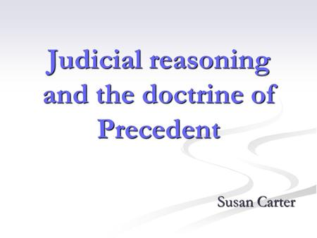 Judicial reasoning and the doctrine of Precedent Susan Carter.