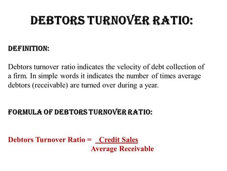 Definition: Debtors turnover ratio indicates the velocity of debt collection of a firm. In simple words it indicates the number of times average debtors.