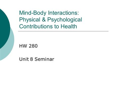 Mind-Body Interactions: Physical & Psychological Contributions to Health HW 280 Unit 8 Seminar.
