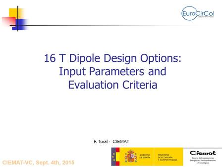 16 T Dipole Design Options: Input Parameters and Evaluation Criteria F. Toral - CIEMAT CIEMAT-VC, Sept. 4th, 2015.