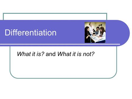 Differentiation What it is? and What it is not?. Outcomes Participants will be able to: Define differentiation Explain the advantages of differentiated.