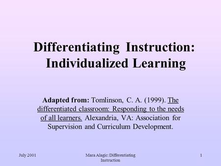 July 2001Mara Alagic: Differentiating Instruction 1 Differentiating Instruction: Individualized Learning Adapted from: Tomlinson, C. A. (1999). The differentiated.