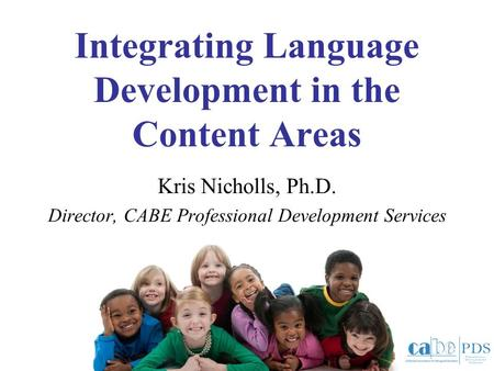 Integrating Language Development in the Content Areas Kris Nicholls, Ph.D. Director, CABE Professional Development Services.