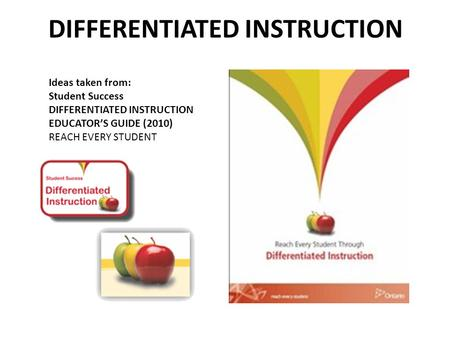 DIFFERENTIATED INSTRUCTION Ideas taken from: Student Success DIFFERENTIATED INSTRUCTION EDUCATOR'S GUIDE (2010) REACH EVERY STUDENT.