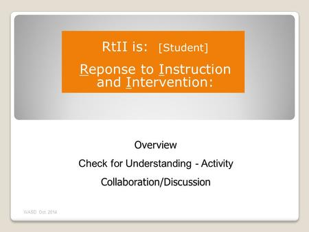 Overview Check for Understanding - Activity Collaboration/Discussion WASD Oct. 2014 RtII is: [Student] Reponse to Instruction and Intervention: