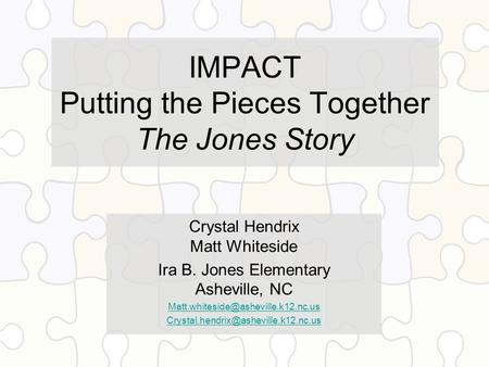 IMPACT Putting the Pieces Together The Jones Story Crystal Hendrix Matt Whiteside Ira B. Jones Elementary Asheville, NC