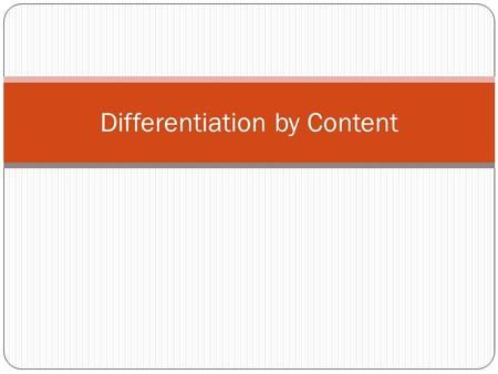 "Differentiation by Content. Content Content is the ""input"" of teaching and learning. (Tomlinson, 2001, p. 72) Differentiation occurs in one of two ways:"