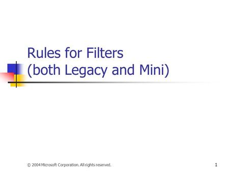 © 2004 Microsoft Corporation. All rights reserved. 1 Rules for Filters (both Legacy and Mini)