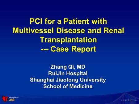 PCI for a Patient with Multivessel Disease and Renal Transplantation --- Case Report Zhang Qi, MD RuiJin Hospital Shanghai Jiaotong University School of.