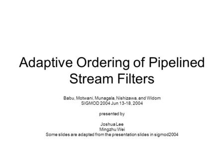 Adaptive Ordering of Pipelined Stream Filters Babu, Motwani, Munagala, Nishizawa, and Widom SIGMOD 2004 Jun 13-18, 2004 presented by Joshua Lee Mingzhu.