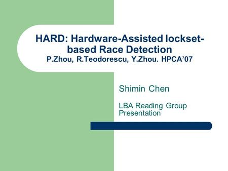 HARD: Hardware-Assisted lockset- based Race Detection P.Zhou, R.Teodorescu, Y.Zhou. HPCA'07 Shimin Chen LBA Reading Group Presentation.