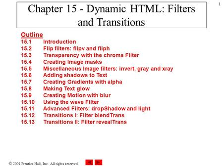  2001 Prentice Hall, Inc. All rights reserved. 1 Chapter 15 - Dynamic HTML: Filters and Transitions Outline 15.1 Introduction 15.2 Flip filters: flipv.