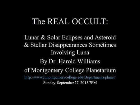 The REAL OCCULT: Lunar & Solar Eclipses and Asteroid & Stellar Disappearances Sometimes Involving Luna By Dr. Harold Williams of Montgomery College Planetarium.