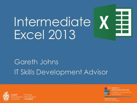 Intermediate Excel 2013 Gareth Johns IT Skills Development Advisor.