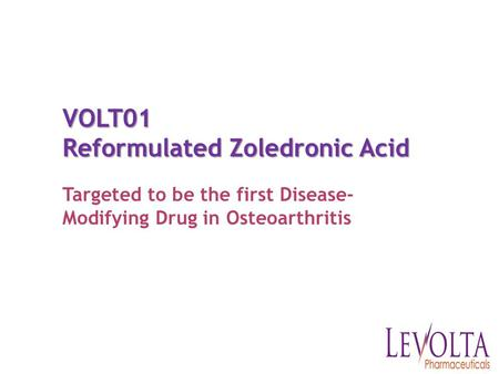 VOLT01 Reformulated Zoledronic Acid Targeted to be the first Disease- Modifying Drug in Osteoarthritis.