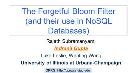 The Forgetful Bloom Filter (and their use in NoSQL Databases) Rajath Subramanyam, Indranil Gupta Luke Leslie, Wenting Wang University of Illinois at Urbana-Champaign.
