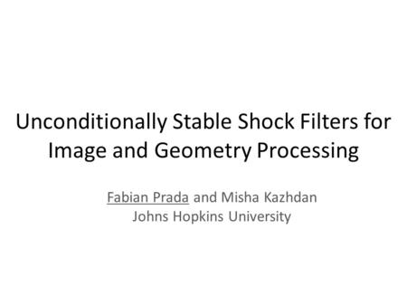 Unconditionally Stable Shock Filters for Image and Geometry Processing Fabian Prada and Misha Kazhdan Johns Hopkins University.