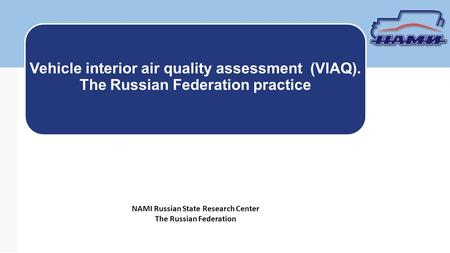 NAMI Russian State Research Center The Russian Federation Vehicle interior air quality assessment (VIAQ). The Russian Federation practice.