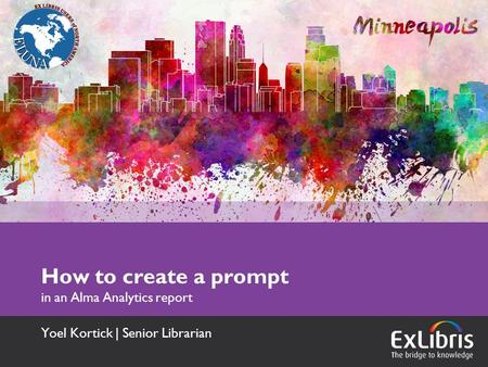 How to create a prompt in an Alma Analytics report Yoel Kortick | Senior Librarian.
