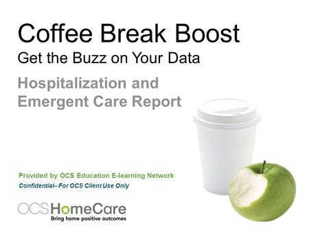 Coffee Break Boost Get the Buzz on Your Data Provided by OCS Education E-learning Network Confidential– For OCS Client Use Only Hospitalization and Emergent.