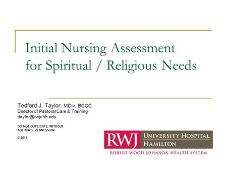 Initial Nursing Assessment for Spiritual / Religious Needs Tedford J. Taylor, MDiv, BCCC Director of Pastoral Care & Training DO NOT.