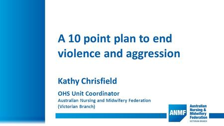 A 10 point plan to end violence and aggression Kathy Chrisfield OHS Unit Coordinator Australian Nursing and Midwifery Federation (Victorian Branch)