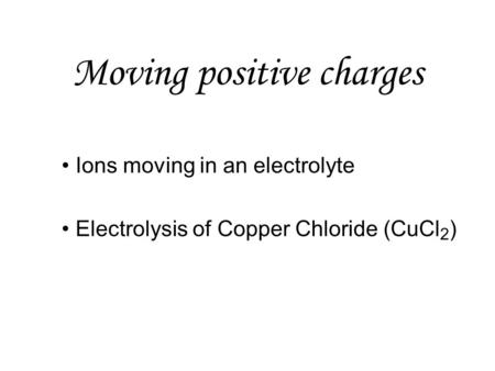 Moving positive charges Ions moving in an electrolyte Electrolysis of Copper Chloride (CuCl 2 )
