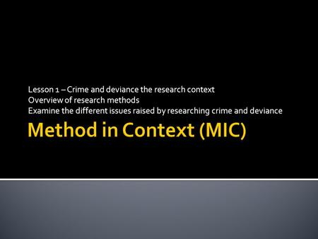 Lesson 1 – Crime and deviance the research context Overview of research methods Examine the different issues raised by researching crime and deviance.