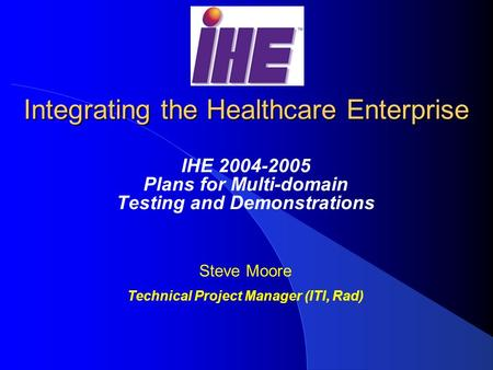 Integrating the Healthcare Enterprise IHE 2004-2005 Plans for Multi-domain Testing and Demonstrations Steve Moore Technical Project Manager (ITI, Rad)