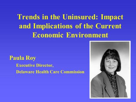 Trends in the Uninsured: Impact and Implications of the Current Economic Environment Paula Roy Executive Director, Delaware Health Care Commission.
