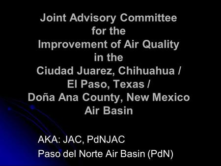 Joint Advisory Committee for the Improvement of Air Quality in the Ciudad Juarez, Chihuahua / El Paso, Texas / Doña Ana County, New Mexico Air Basin AKA: