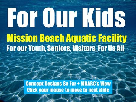 For Our Kids Mission Beach Aquatic Facility For our Youth, Seniors, Visitors, For Us All Concept Designs So Far + MBARC's View Click your mouse to move.