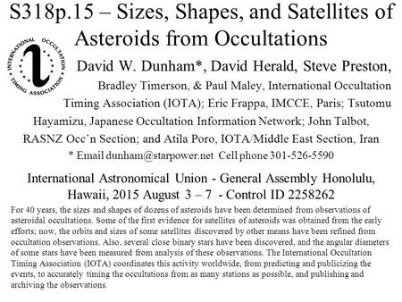 S318p.15 – Sizes, Shapes, and Satellites of Asteroids from Occultations David W. Dunham*, David Herald, Steve Preston, Bradley Timerson, & Paul Maley,