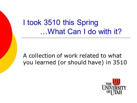 I took 3510 this Spring …What Can I do with it? A collection of work related to what you learned (or should have) in 3510.