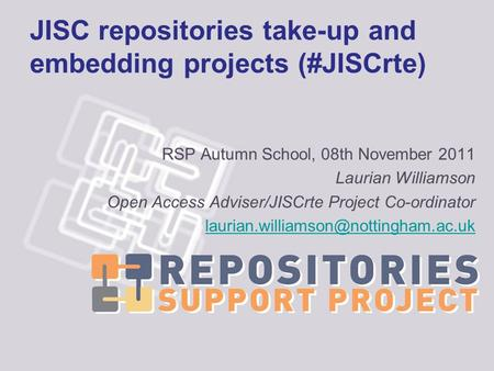 JISC repositories take-up and embedding projects (#JISCrte) RSP Autumn School, 08th November 2011 Laurian Williamson Open Access Adviser/JISCrte Project.