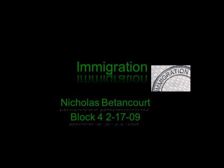 Nicholas Betancourt Block 4 2-17-09 My Position I am for immigrates because they should be able to live were they want to. They shouldn't be told they.