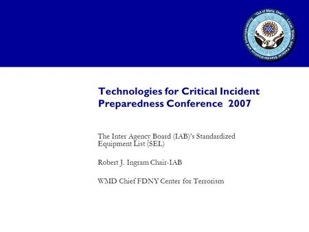 Technologies for Critical Incident Preparedness Conference 2007 The Inter Agency Board (IAB)'s Standardized Equipment List (SEL) Robert J. Ingram Chair-IAB.