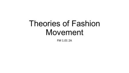 Theories of Fashion Movement FM 1.01 2A. Fashion movement: Ongoing change in what is considered fashionable. Fashion: The styles that are accepted and.