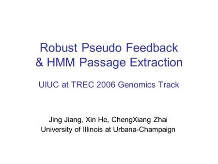 Robust Pseudo Feedback & HMM Passage Extraction UIUC at TREC 2006 Genomics Track Jing Jiang, Xin He, ChengXiang Zhai University of Illinois at Urbana-Champaign.