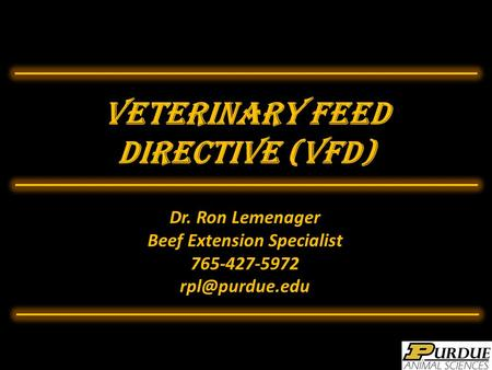 Veterinary Feed Directive (VFD) Dr. Ron Lemenager Beef Extension Specialist 765-427-5972
