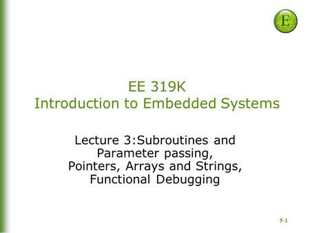 5-1 EE 319K Introduction to Embedded Systems Lecture 3:Subroutines and Parameter passing, Pointers, Arrays and Strings, Functional Debugging.