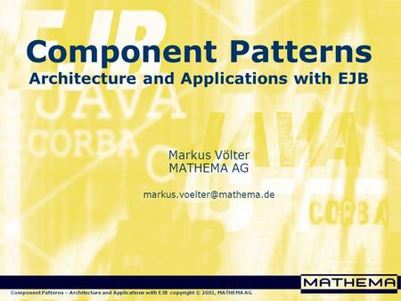 Component Patterns – Architecture and Applications with EJB copyright © 2001, MATHEMA AG Component Patterns Architecture and Applications with EJB Markus.