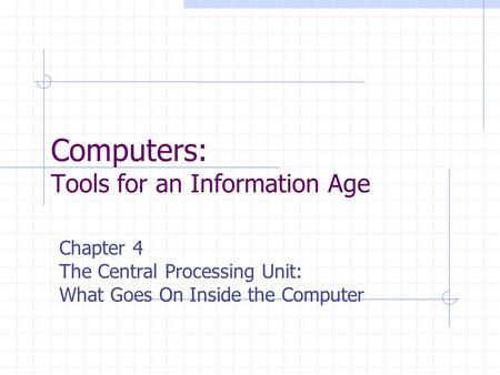 Computers: Tools for an Information Age Chapter 4 The Central Processing Unit: What Goes On Inside the Computer.