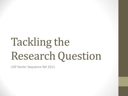 Tackling the Research Question USP Senior Sequence fall 2011.