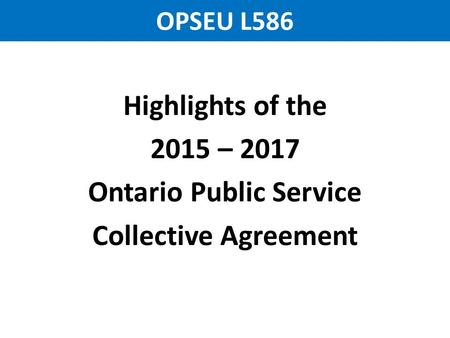 OPSEU L586 Highlights of the 2015 – 2017 Ontario Public Service Collective Agreement.