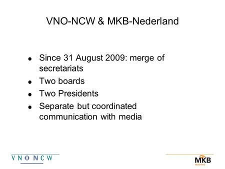 VNO-NCW & MKB-Nederland  Since 31 August 2009: merge of secretariats  Two boards  Two Presidents  Separate but coordinated communication with media.