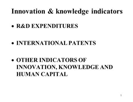 1 Innovation & knowledge indicators  R&D EXPENDITURES  INTERNATIONAL PATENTS  OTHER INDICATORS OF INNOVATION, KNOWLEDGE AND HUMAN CAPITAL.